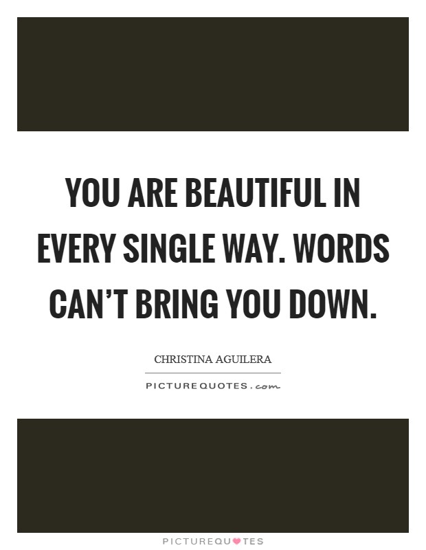 You are beautiful in every single way. Words can't bring you down Picture Quote #1