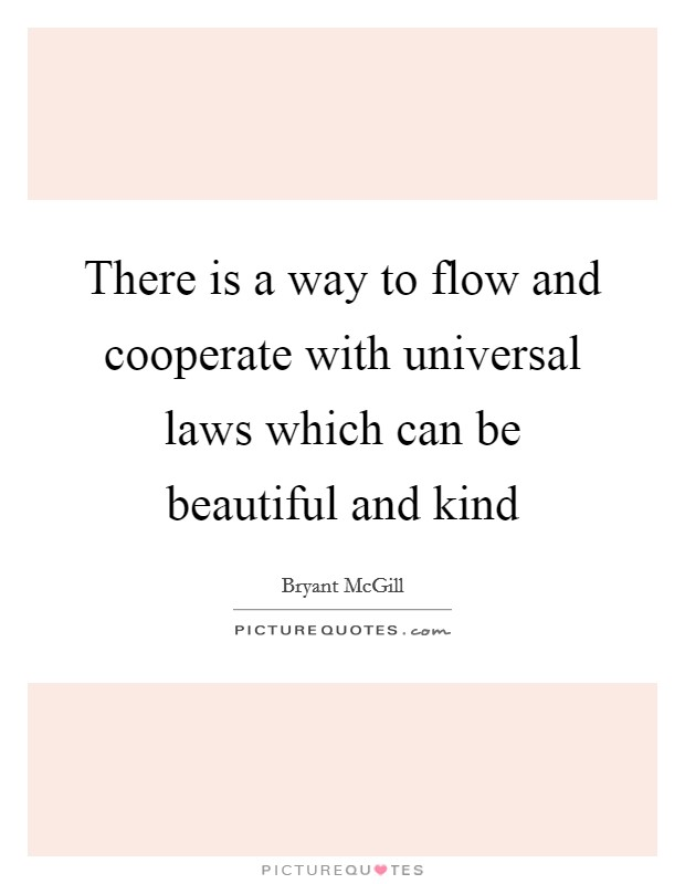 There is a way to flow and cooperate with universal laws which can be beautiful and kind Picture Quote #1
