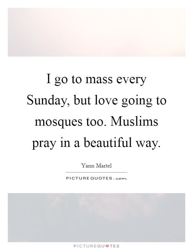 I go to mass every Sunday, but love going to mosques too. Muslims pray in a beautiful way Picture Quote #1