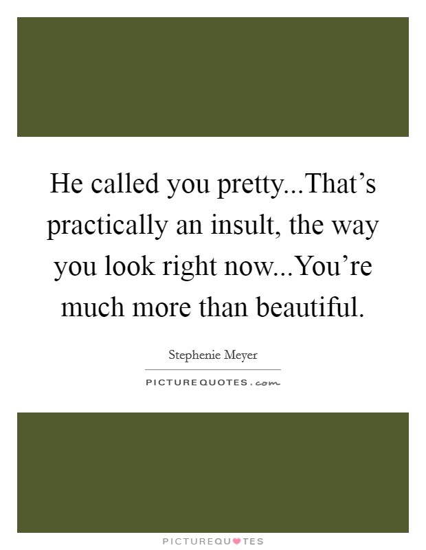 He called you pretty...That's practically an insult, the way you look right now...You're much more than beautiful Picture Quote #1
