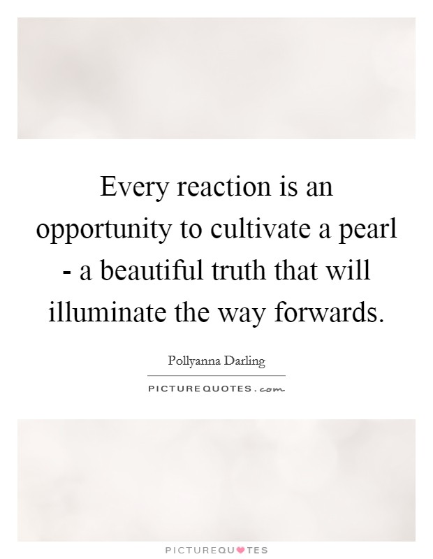 Every reaction is an opportunity to cultivate a pearl - a beautiful truth that will illuminate the way forwards Picture Quote #1