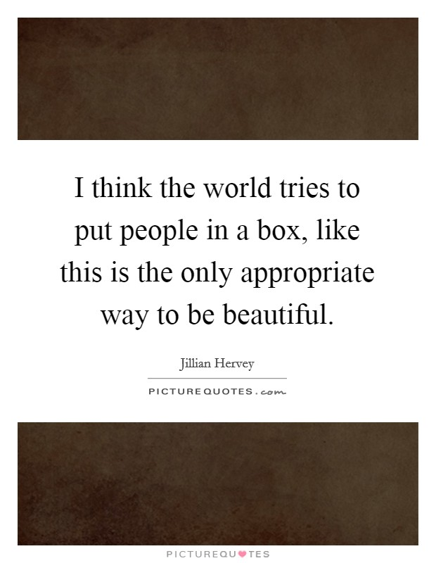 I think the world tries to put people in a box, like this is the only appropriate way to be beautiful Picture Quote #1