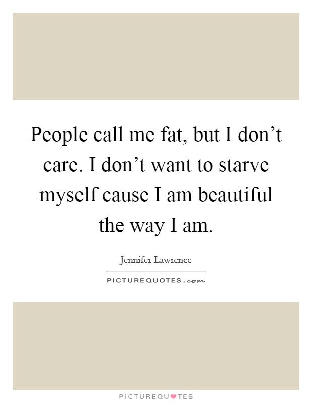 People call me fat, but I don't care. I don't want to starve myself cause I am beautiful the way I am Picture Quote #1