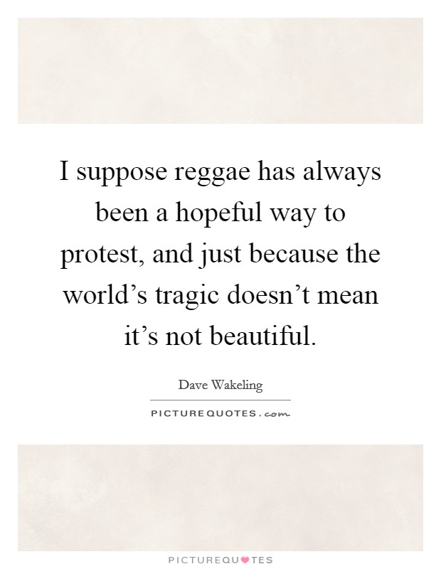 I suppose reggae has always been a hopeful way to protest, and just because the world's tragic doesn't mean it's not beautiful Picture Quote #1