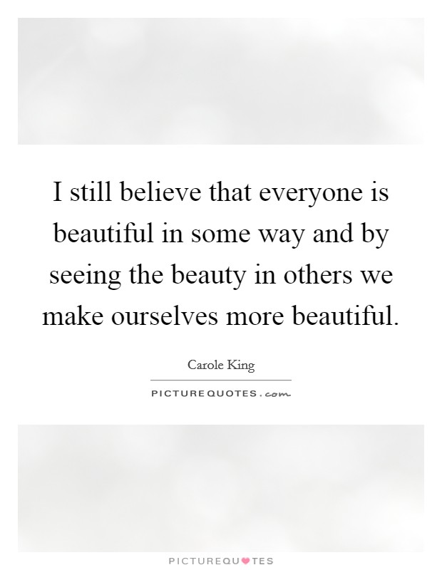 I still believe that everyone is beautiful in some way and by seeing the beauty in others we make ourselves more beautiful Picture Quote #1