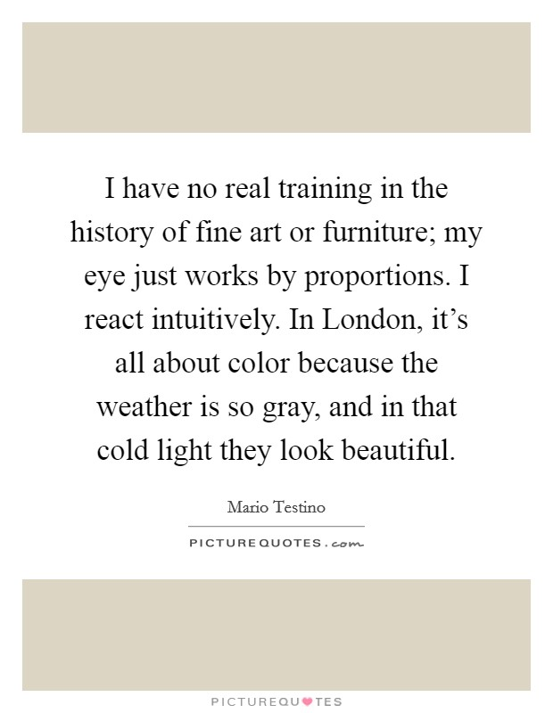 I have no real training in the history of fine art or furniture; my eye just works by proportions. I react intuitively. In London, it's all about color because the weather is so gray, and in that cold light they look beautiful Picture Quote #1