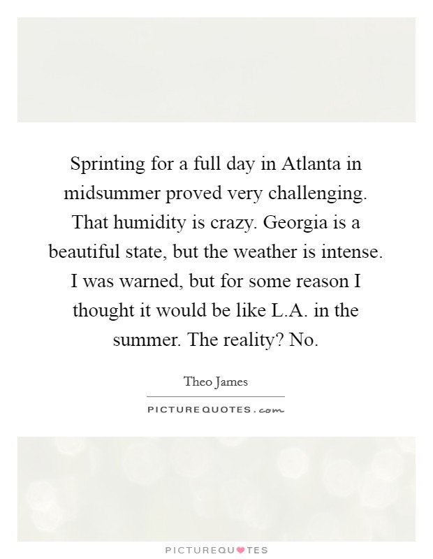 Sprinting for a full day in Atlanta in midsummer proved very challenging. That humidity is crazy. Georgia is a beautiful state, but the weather is intense. I was warned, but for some reason I thought it would be like L.A. in the summer. The reality? No Picture Quote #1