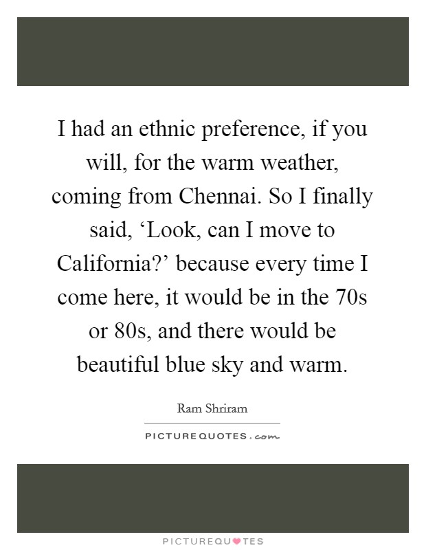 I had an ethnic preference, if you will, for the warm weather, coming from Chennai. So I finally said, 'Look, can I move to California?' because every time I come here, it would be in the 70s or 80s, and there would be beautiful blue sky and warm Picture Quote #1