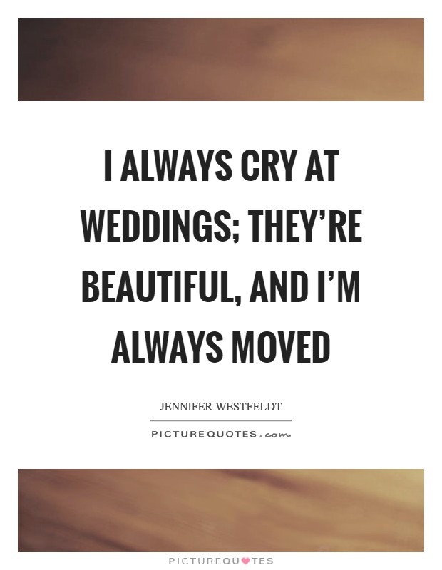 I always cry at weddings; they're beautiful, and I'm always moved Picture Quote #1