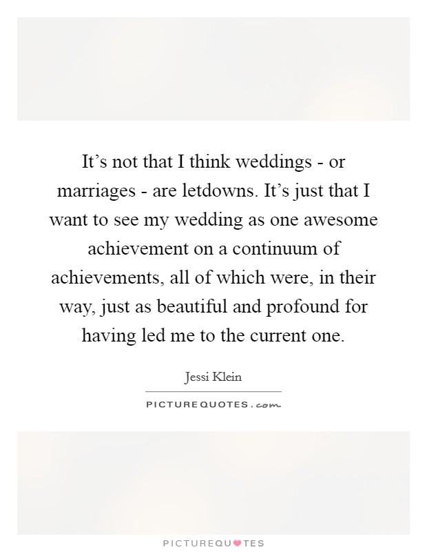 It's not that I think weddings - or marriages - are letdowns. It's just that I want to see my wedding as one awesome achievement on a continuum of achievements, all of which were, in their way, just as beautiful and profound for having led me to the current one Picture Quote #1