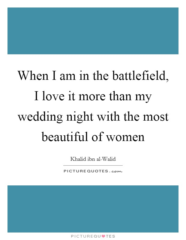 When I am in the battlefield, I love it more than my wedding night with the most beautiful of women Picture Quote #1