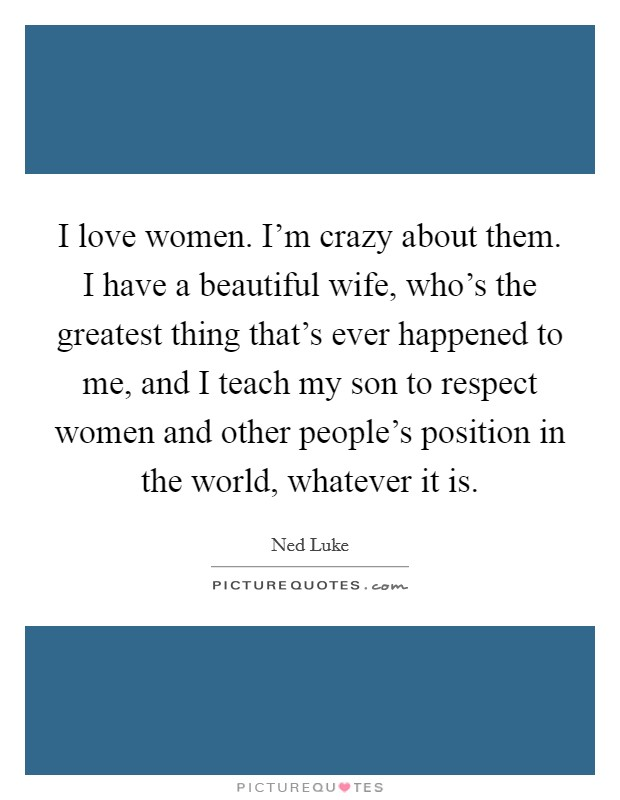 I love women. I'm crazy about them. I have a beautiful wife, who's the greatest thing that's ever happened to me, and I teach my son to respect women and other people's position in the world, whatever it is Picture Quote #1