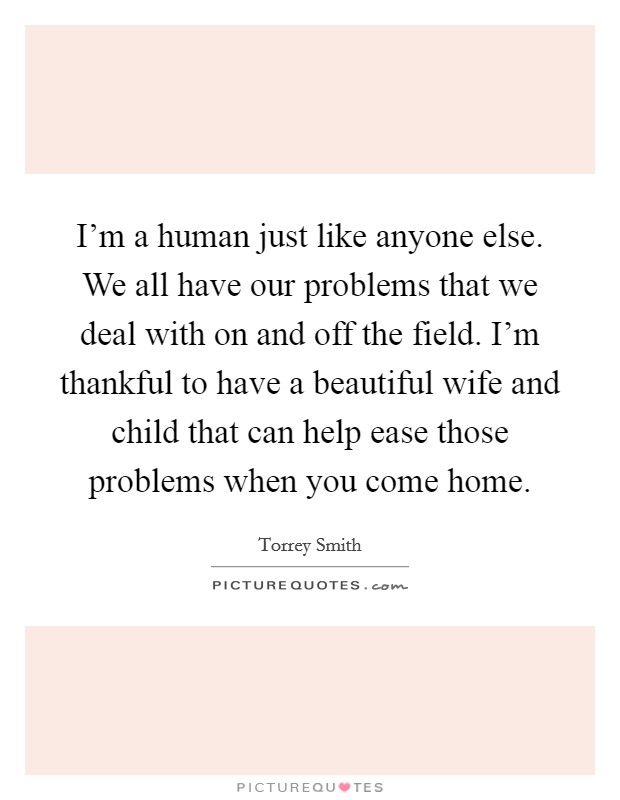 I'm a human just like anyone else. We all have our problems that we deal with on and off the field. I'm thankful to have a beautiful wife and child that can help ease those problems when you come home Picture Quote #1