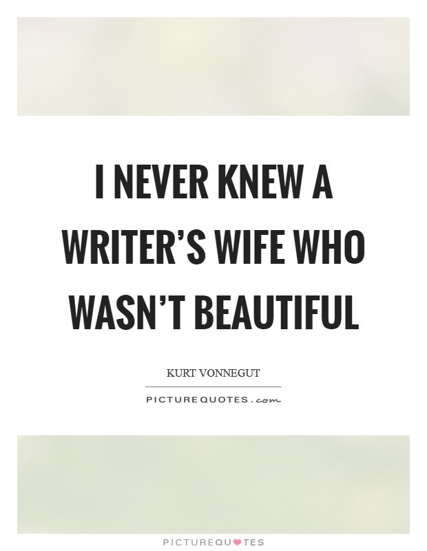 I never knew a writer's wife who wasn't beautiful Picture Quote #1