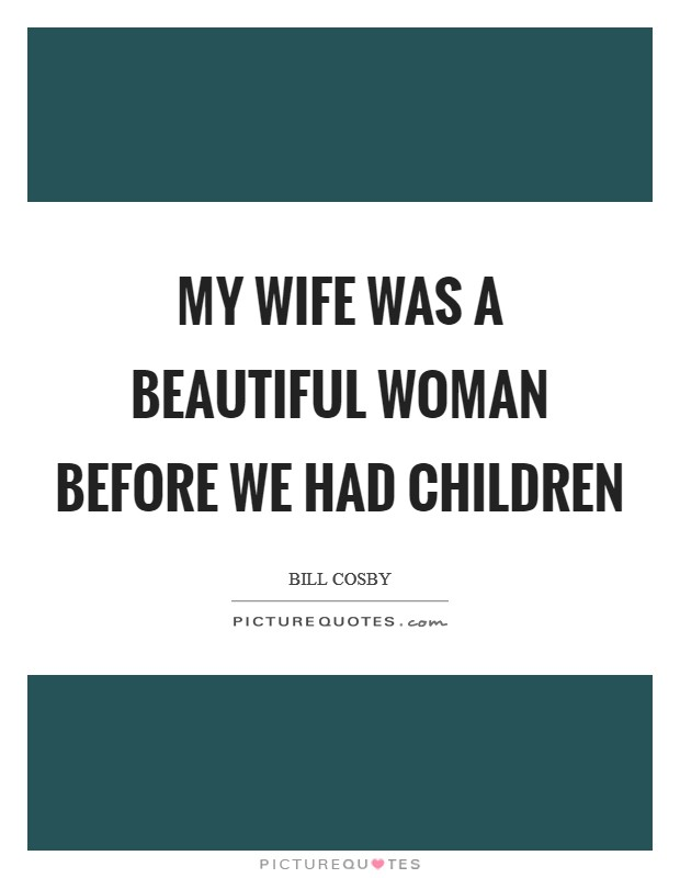 My wife was a beautiful woman before we had children Picture Quote #1