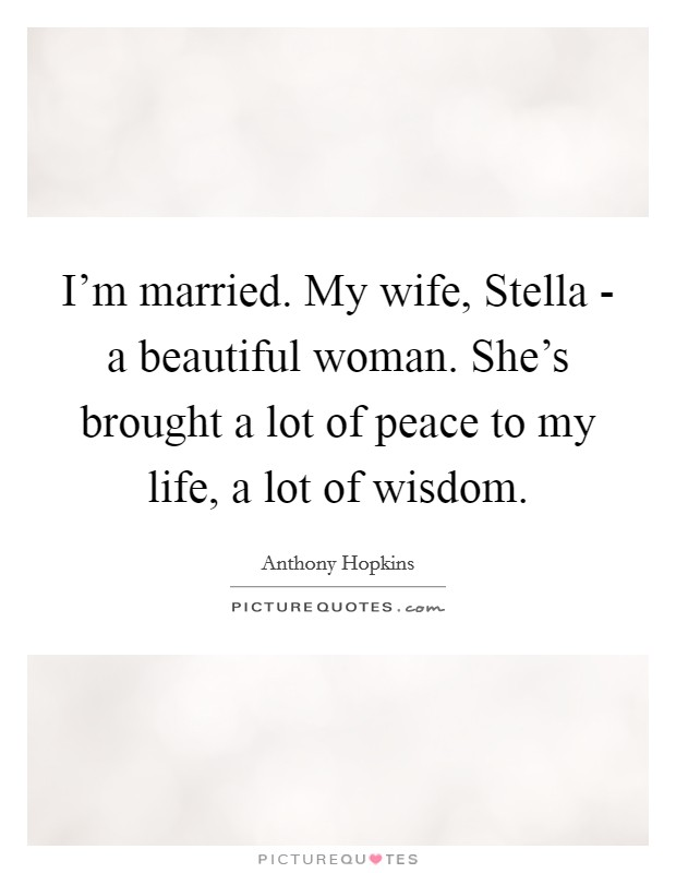 I'm married. My wife, Stella - a beautiful woman. She's brought a lot of peace to my life, a lot of wisdom. Picture Quote #1