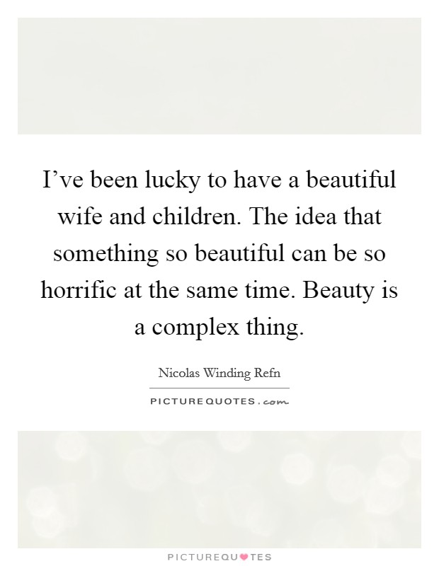 I've been lucky to have a beautiful wife and children. The idea that something so beautiful can be so horrific at the same time. Beauty is a complex thing Picture Quote #1