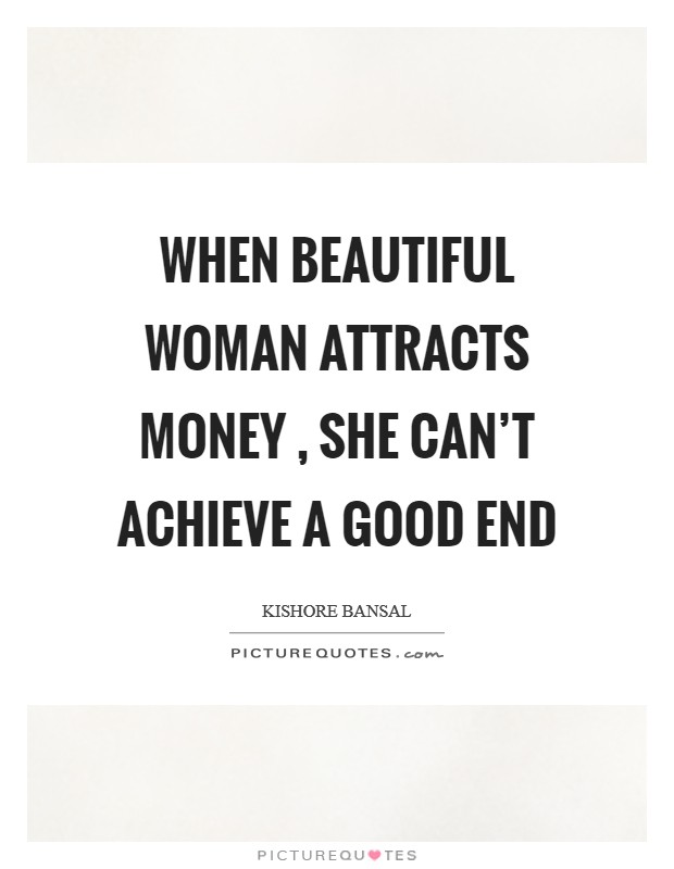 When beautiful woman attracts money , she can't achieve a good end Picture Quote #1