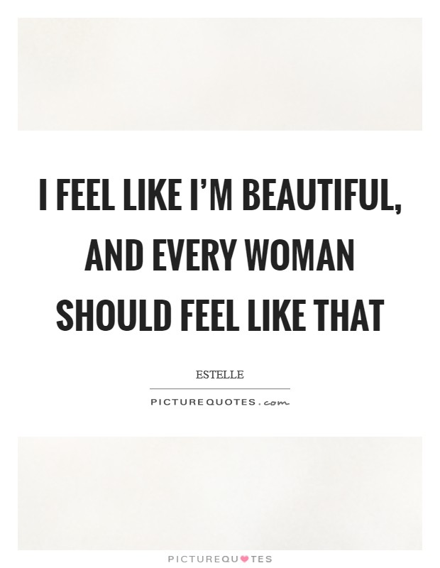 I feel like I'm beautiful, and every woman should feel like that Picture Quote #1