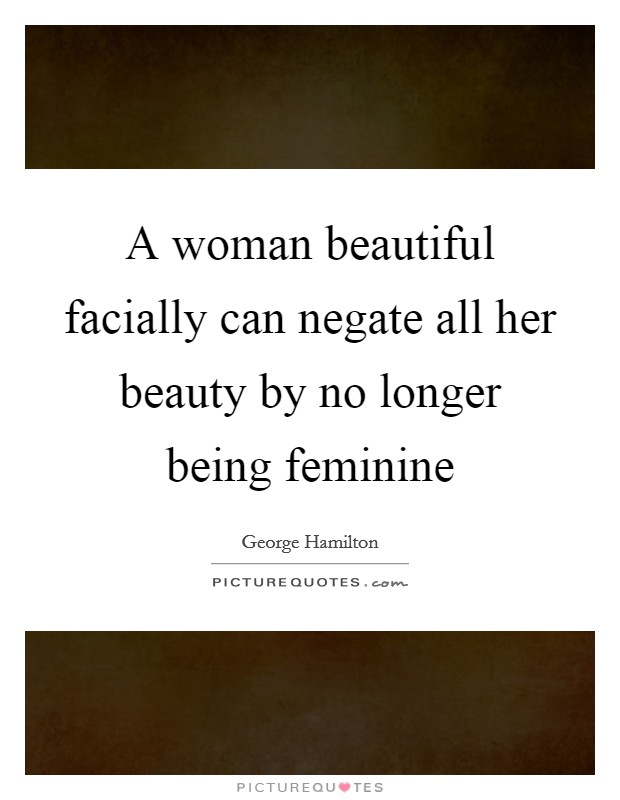 A woman beautiful facially can negate all her beauty by no longer being feminine Picture Quote #1