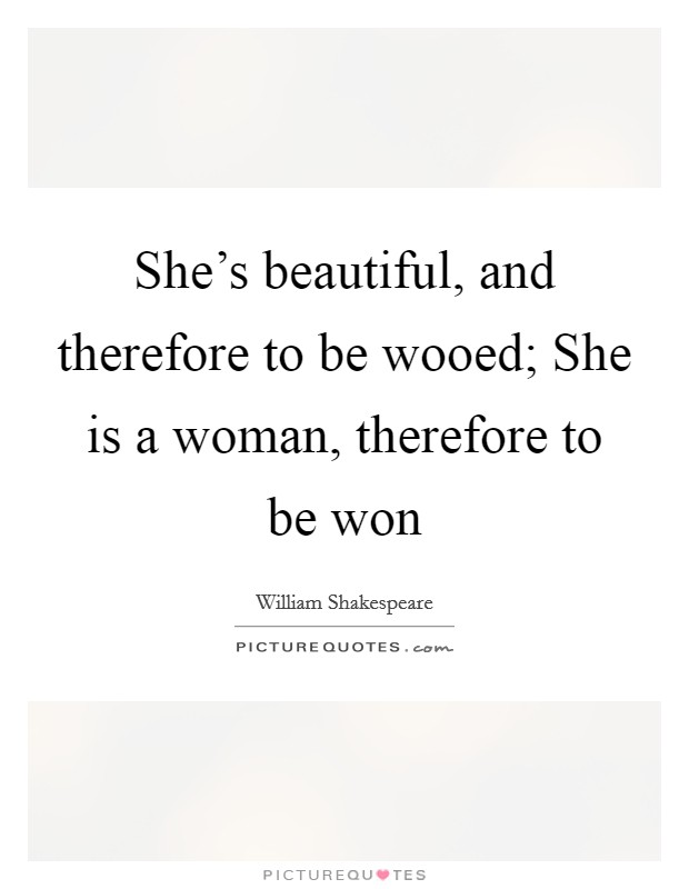She's beautiful, and therefore to be wooed; She is a woman, therefore to be won Picture Quote #1