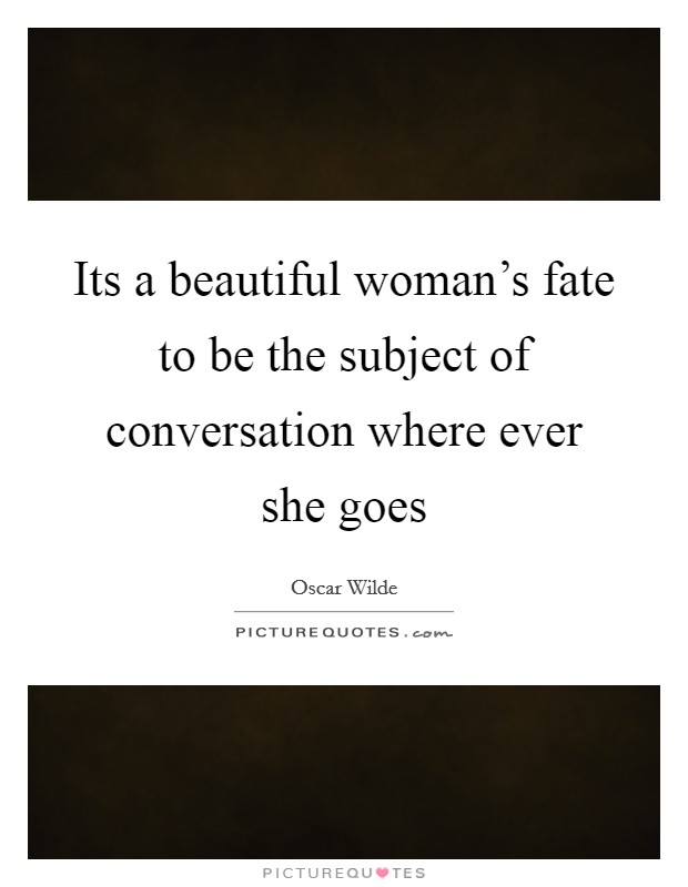 Its a beautiful woman's fate to be the subject of conversation where ever she goes Picture Quote #1