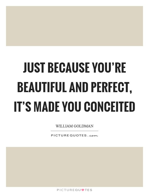 Just because you're beautiful and perfect, it's made you conceited Picture Quote #1