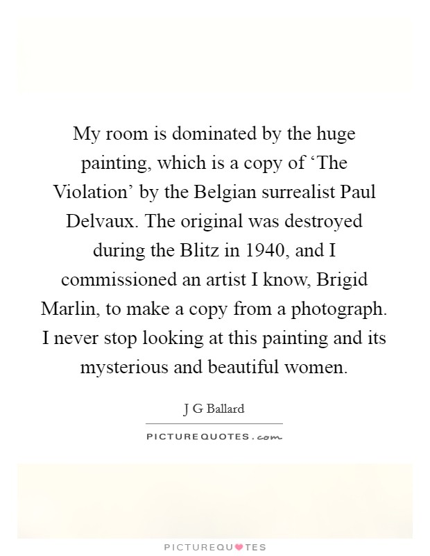 My room is dominated by the huge painting, which is a copy of 'The Violation' by the Belgian surrealist Paul Delvaux. The original was destroyed during the Blitz in 1940, and I commissioned an artist I know, Brigid Marlin, to make a copy from a photograph. I never stop looking at this painting and its mysterious and beautiful women Picture Quote #1