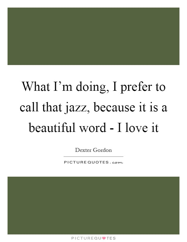 What I'm doing, I prefer to call that jazz, because it is a beautiful word - I love it Picture Quote #1