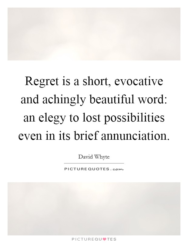 Regret is a short, evocative and achingly beautiful word: an elegy to lost possibilities even in its brief annunciation Picture Quote #1