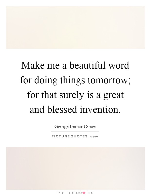 Make me a beautiful word for doing things tomorrow; for that surely is a great and blessed invention Picture Quote #1