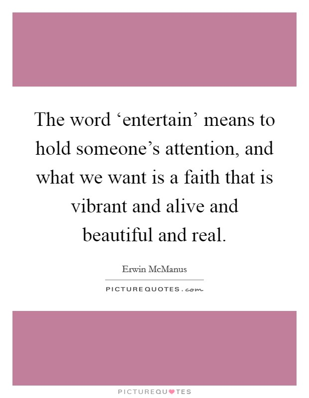 The word 'entertain' means to hold someone's attention, and what we want is a faith that is vibrant and alive and beautiful and real Picture Quote #1