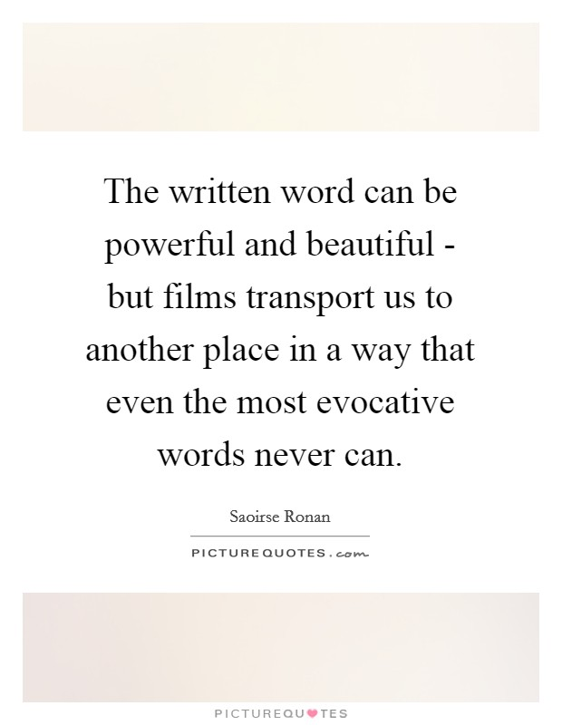 The written word can be powerful and beautiful - but films transport us to another place in a way that even the most evocative words never can Picture Quote #1