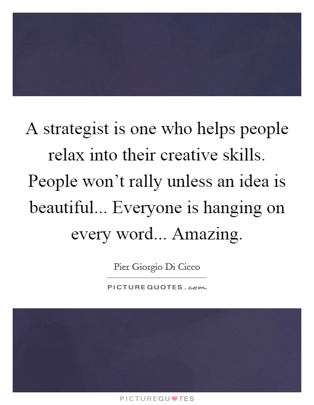 A strategist is one who helps people relax into their creative skills. People won't rally unless an idea is beautiful... Everyone is hanging on every word... Amazing Picture Quote #1