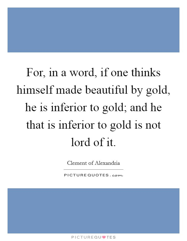 For, in a word, if one thinks himself made beautiful by gold, he is inferior to gold; and he that is inferior to gold is not lord of it Picture Quote #1
