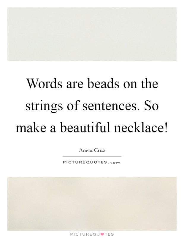 Words are beads on the strings of sentences. So make a beautiful necklace! Picture Quote #1