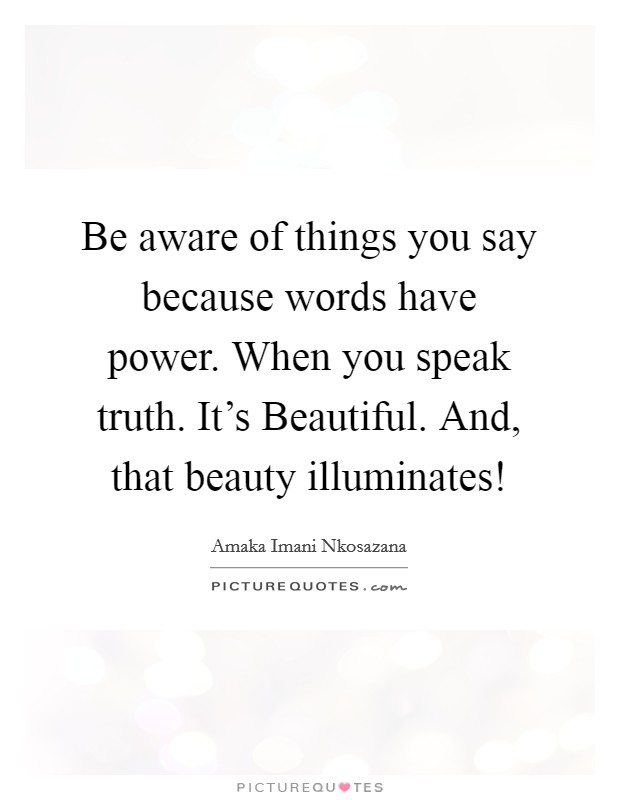 Be aware of things you say because words have power. When you speak truth. It's Beautiful. And, that beauty illuminates! Picture Quote #1