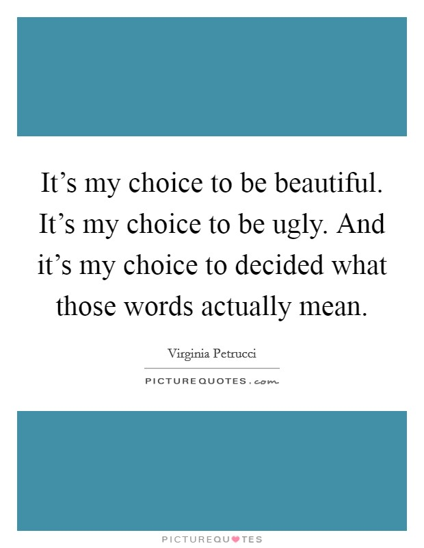It's my choice to be beautiful. It's my choice to be ugly. And it's my choice to decided what those words actually mean Picture Quote #1