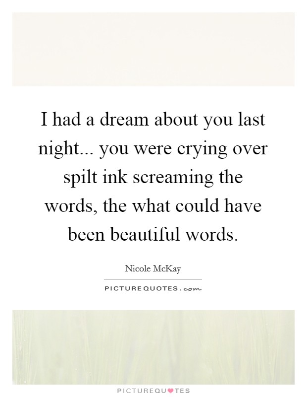 I had a dream about you last night... you were crying over spilt ink screaming the words, the what could have been beautiful words Picture Quote #1