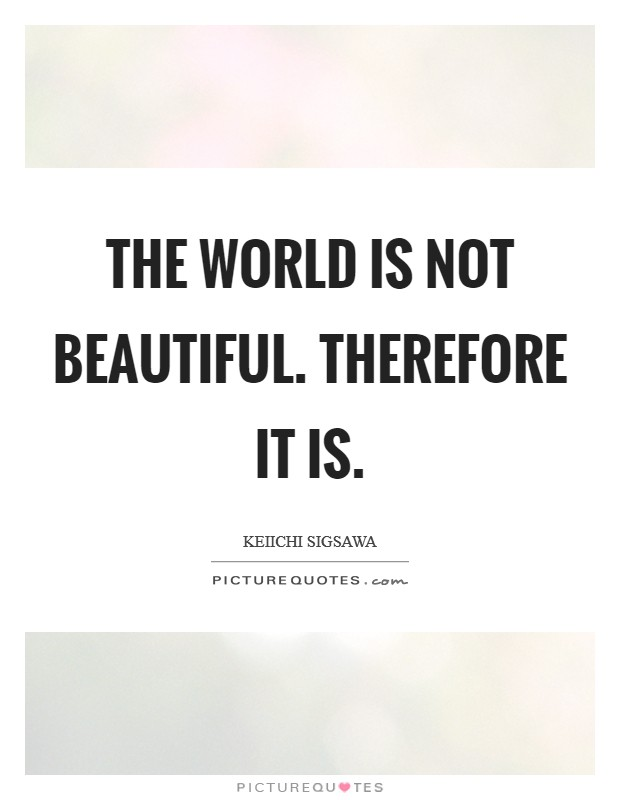 The world is not beautiful. Therefore it is Picture Quote #1