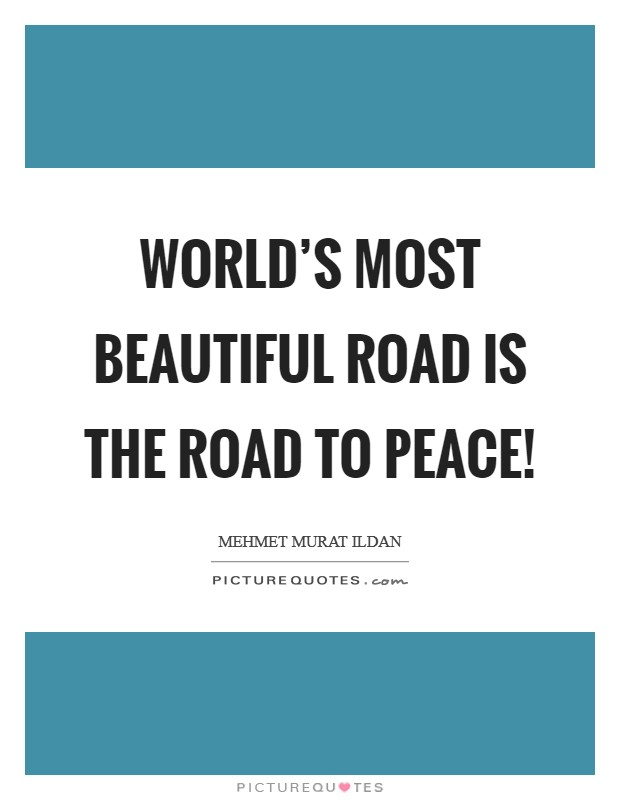 World's most beautiful road is the road to peace! Picture Quote #1