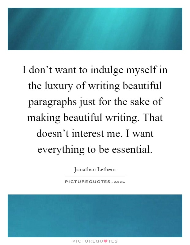 I don't want to indulge myself in the luxury of writing beautiful paragraphs just for the sake of making beautiful writing. That doesn't interest me. I want everything to be essential Picture Quote #1