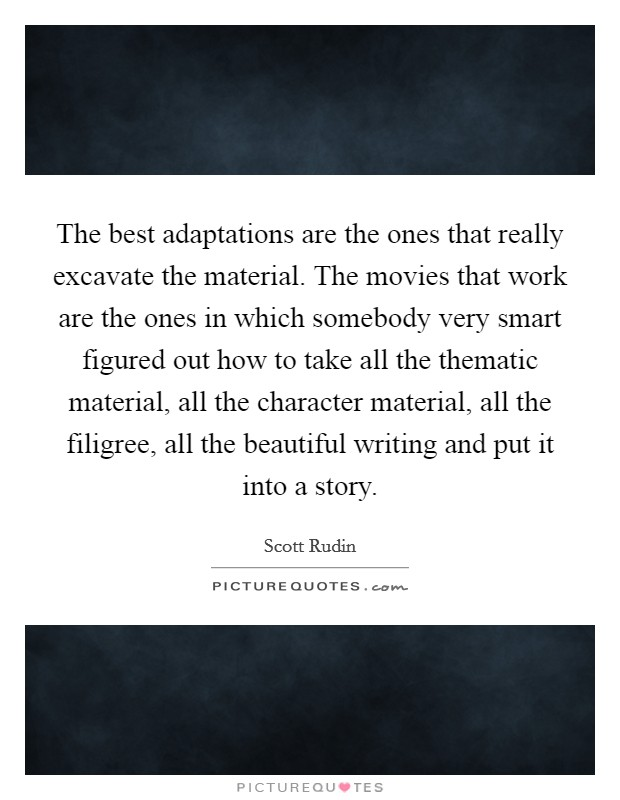 The best adaptations are the ones that really excavate the material. The movies that work are the ones in which somebody very smart figured out how to take all the thematic material, all the character material, all the filigree, all the beautiful writing and put it into a story Picture Quote #1