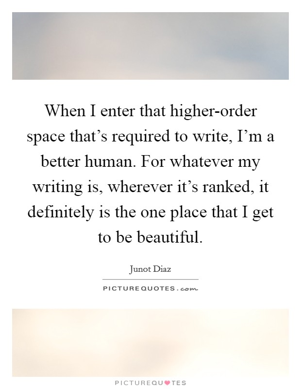 When I enter that higher-order space that's required to write, I'm a better human. For whatever my writing is, wherever it's ranked, it definitely is the one place that I get to be beautiful Picture Quote #1