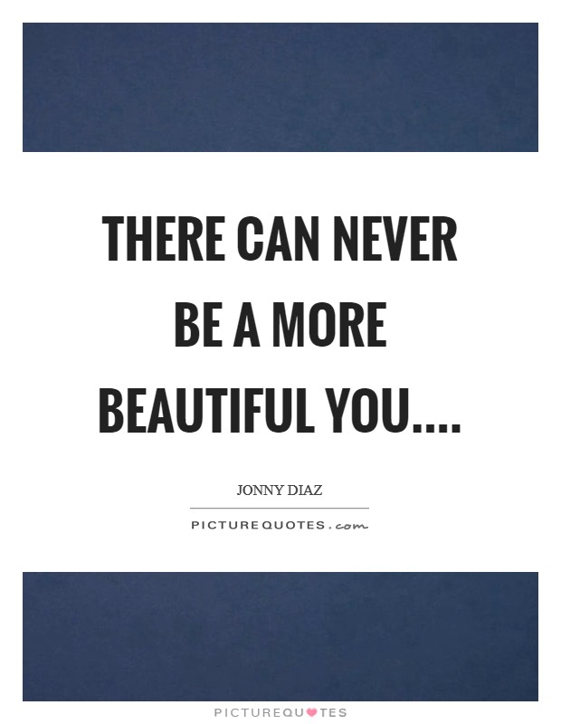 There can never be a more beautiful you Picture Quote #1
