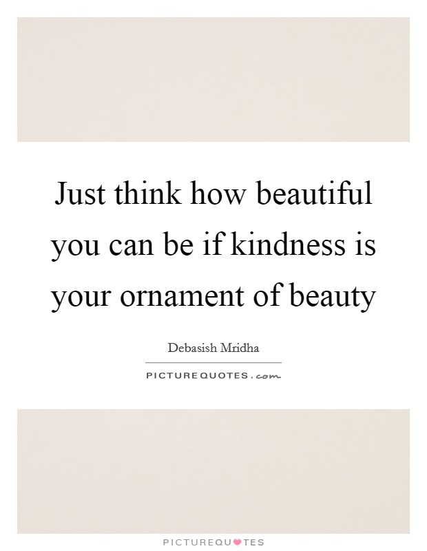 Just think how beautiful you can be if kindness is your ornament of beauty Picture Quote #1