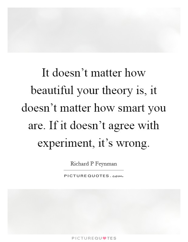 It doesn't matter how beautiful your theory is, it doesn't matter how smart you are. If it doesn't agree with experiment, it's wrong Picture Quote #1