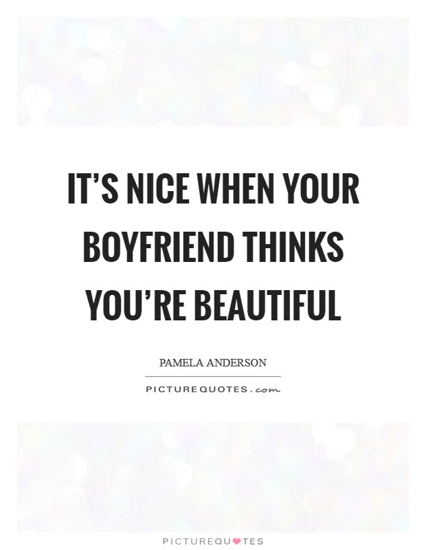 It's nice when your boyfriend thinks you're beautiful Picture Quote #1