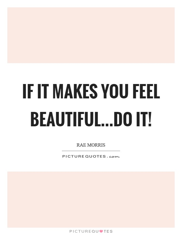 If it makes you feel beautiful...do it! Picture Quote #1