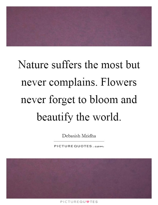 Nature suffers the most but never complains. Flowers never forget to bloom and beautify the world Picture Quote #1
